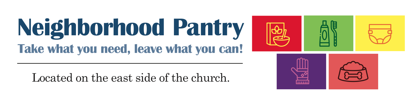 Neighborhood Pantry. Take what you need, leave what you can. Located on the east side of the church.